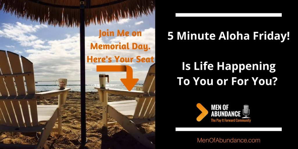 5 Minute Aloha Friday! Is Life Happening To You or For You