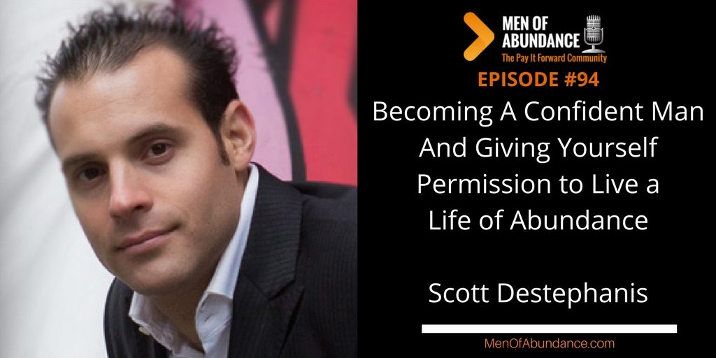 094 Becoming A Confident Man And Giving Yourself Permission to Live a Life of Abundance with Scott Destephanis