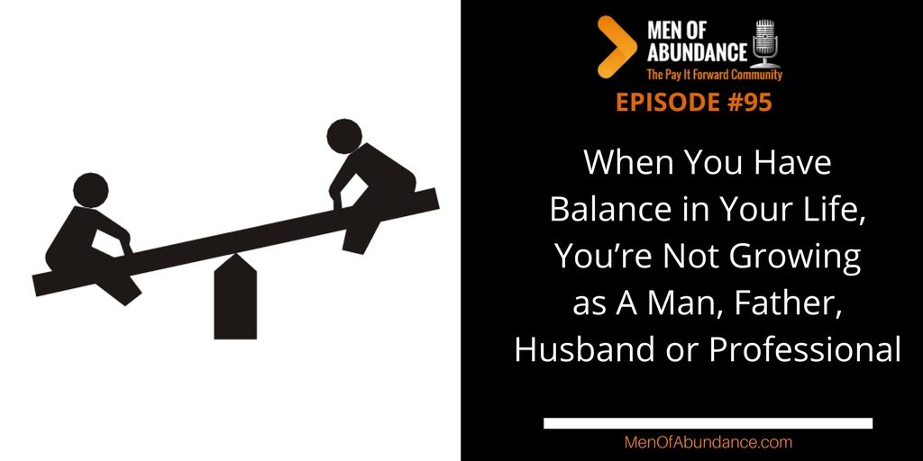 When You Have Balance in Your Life, You're Not Growing as A Man, Father, Husband or Professional