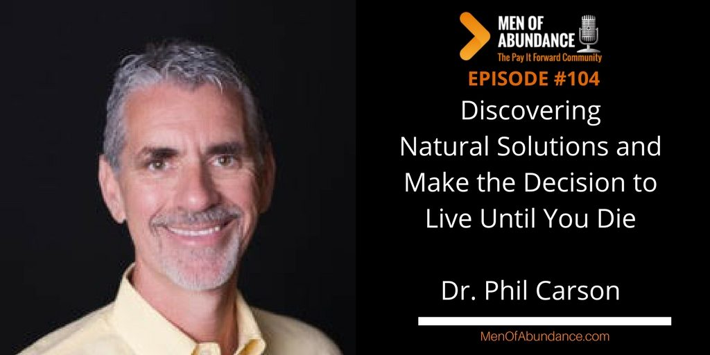 Discovering Natural Solutions and Make the Decision to Live Until You Die with Dr. Phil Carson