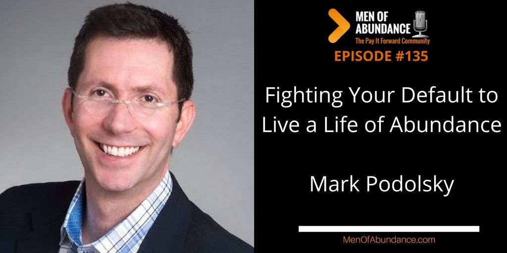 Fighting Your Default to Live a Life of Abundance with Mark Podolsky