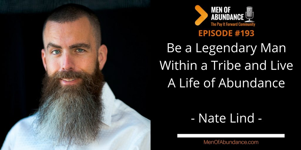 Be a Legendary Man Within a Tribe and Live A Life of Abundance with Nate Lind
