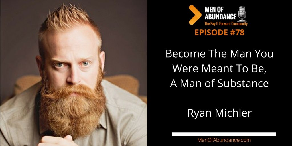 078 - Become The Man You Were Meant To Be, A Man of Substance with Ryan Michler Men of Abundance