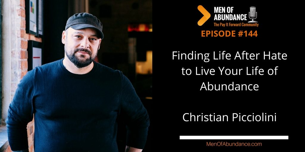 144- Finding Life After Hate to Live Your Life of Abundance with Christian Picciolini