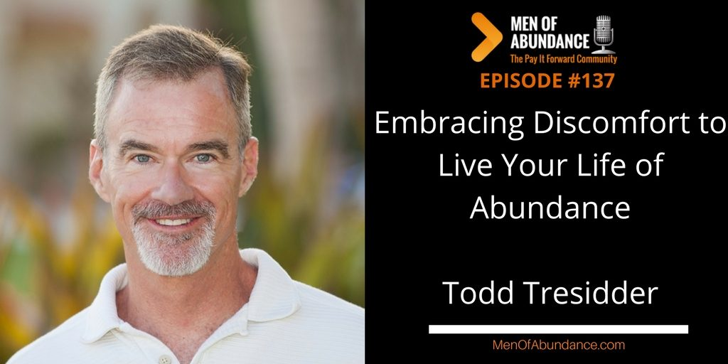 Embracing Discomfort to Live Your Life of Abundance with Todd Tresidder