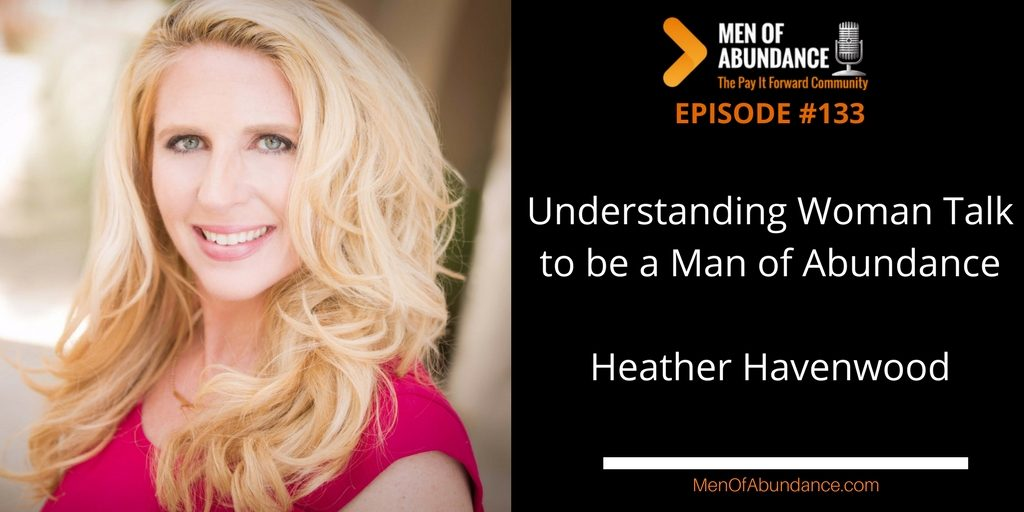 Understanding Woman Talk to be a Man of Abundance with Heather Havenwood
