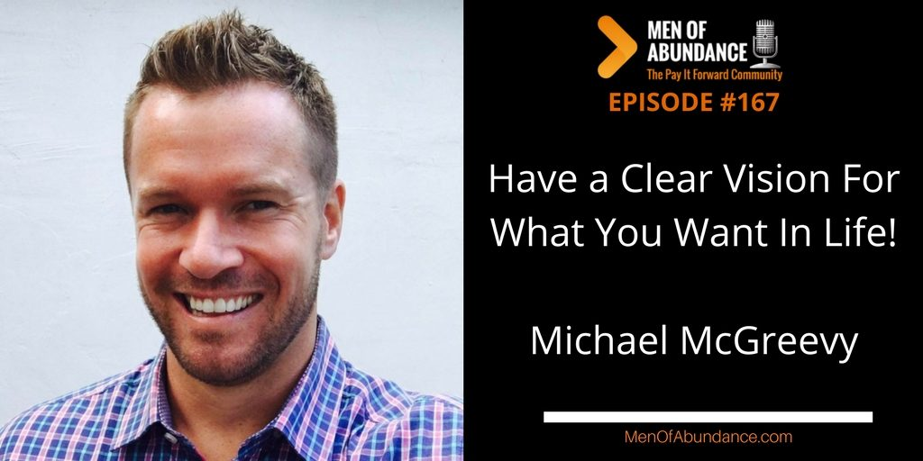 MOA 168- Have a Clear Vision For What You Want In Life to Live You're Life of Abundance with Michael McGreevy