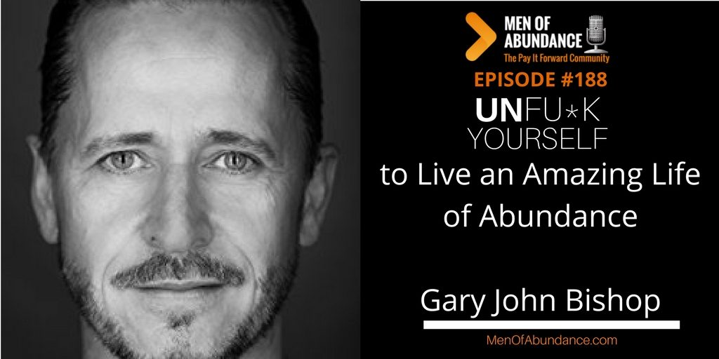 MOA 188- UnFU*K Yourself to Live an Amazing Life of Abundance with Gary John Bishop